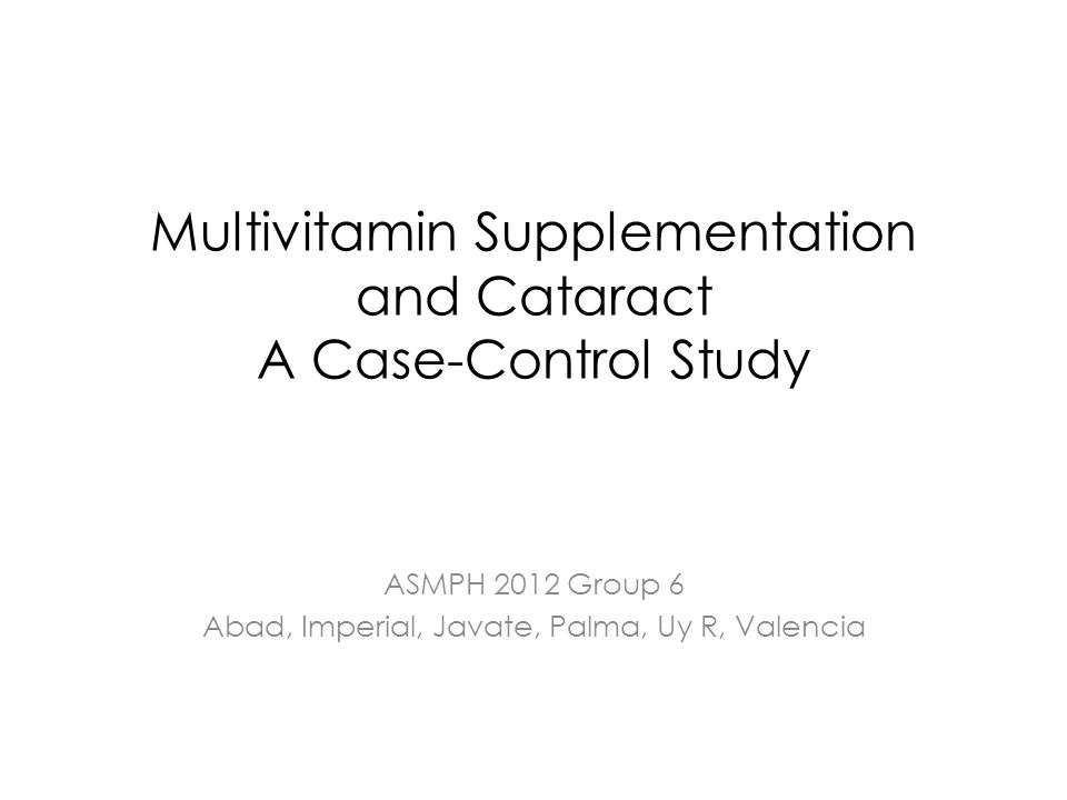Multivitamin Supplementation and Cataract A Case-Control Study ASMPH 2012 Group 6 Abad, Imperial, Javate, Palma, Uy R, Valencia