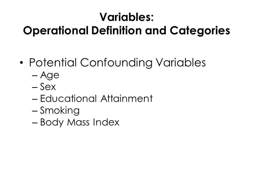 Variables: Operational Definition and Categories Potential Confounding Variables – Age – Sex – Educational Attainment – Smoking – Body Mass Index