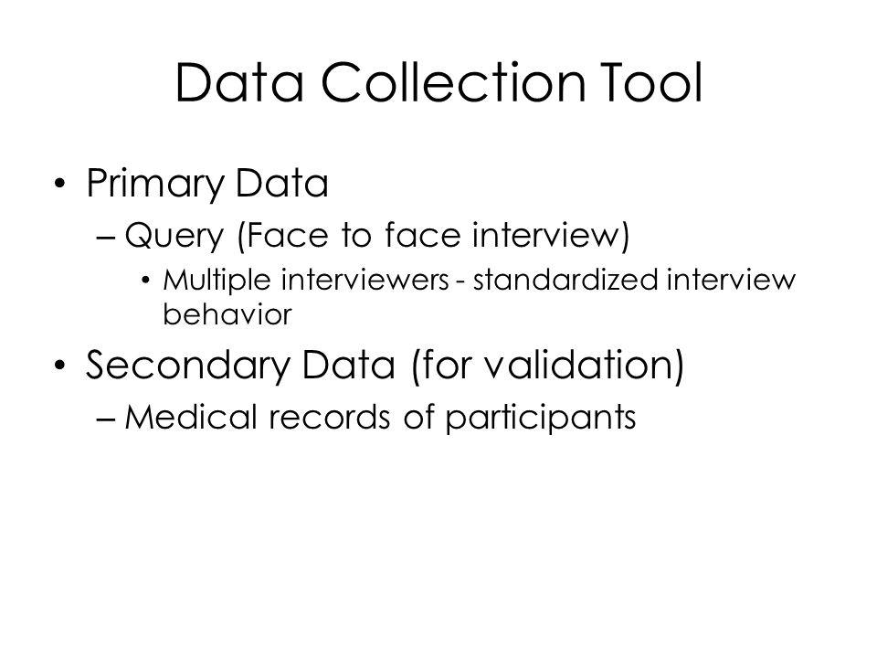 Data Collection Tool Primary Data – Query (Face to face interview) Multiple interviewers - standardized interview behavior Secondary Data (for validation) – Medical records of participants