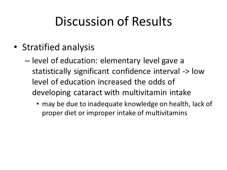 Discussion of Results Stratified analysis – level of education: elementary level gave a statistically significant confidence interval -> low level of