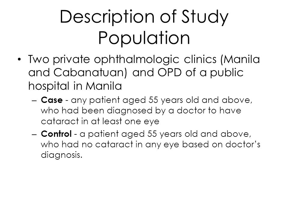 Description of Study Population Two private ophthalmologic clinics (Manila and Cabanatuan) and OPD of a public hospital in Manila – Case - any patient aged 55 years old and above, who had been diagnosed by a doctor to have cataract in at least one eye – Control - a patient aged 55 years old and above, who had no cataract in any eye based on doctor's diagnosis.