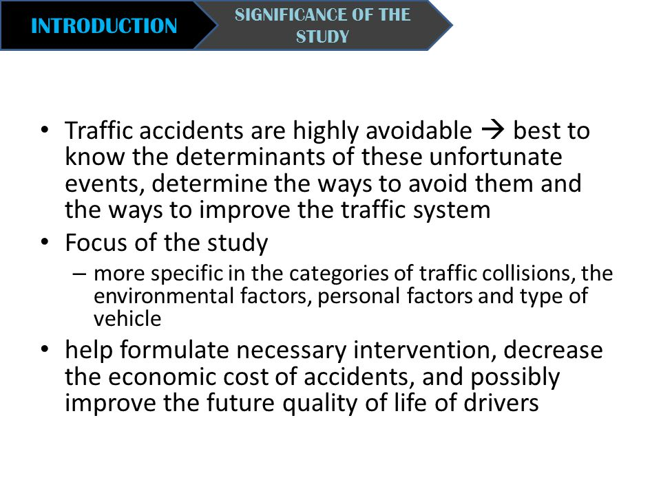 INTRODUCTION SIGNIFICANCE OF THE STUDY Traffic accidents are highly avoidable  best to know the determinants of these unfortunate events, determine t