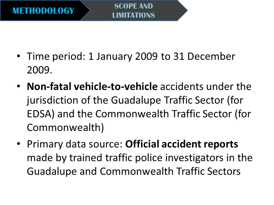 METHODOLOGY SCOPE AND LIMITATIONS Time period: 1 January 2009 to 31 December 2009. Non-fatal vehicle-to-vehicle accidents under the jurisdiction of th