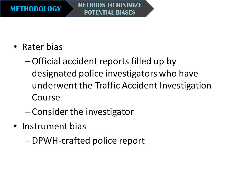 METHODOLOGY METHODS TO MINIMIZE POTENTIAL BIASES Rater bias – Official accident reports filled up by designated police investigators who have underwen