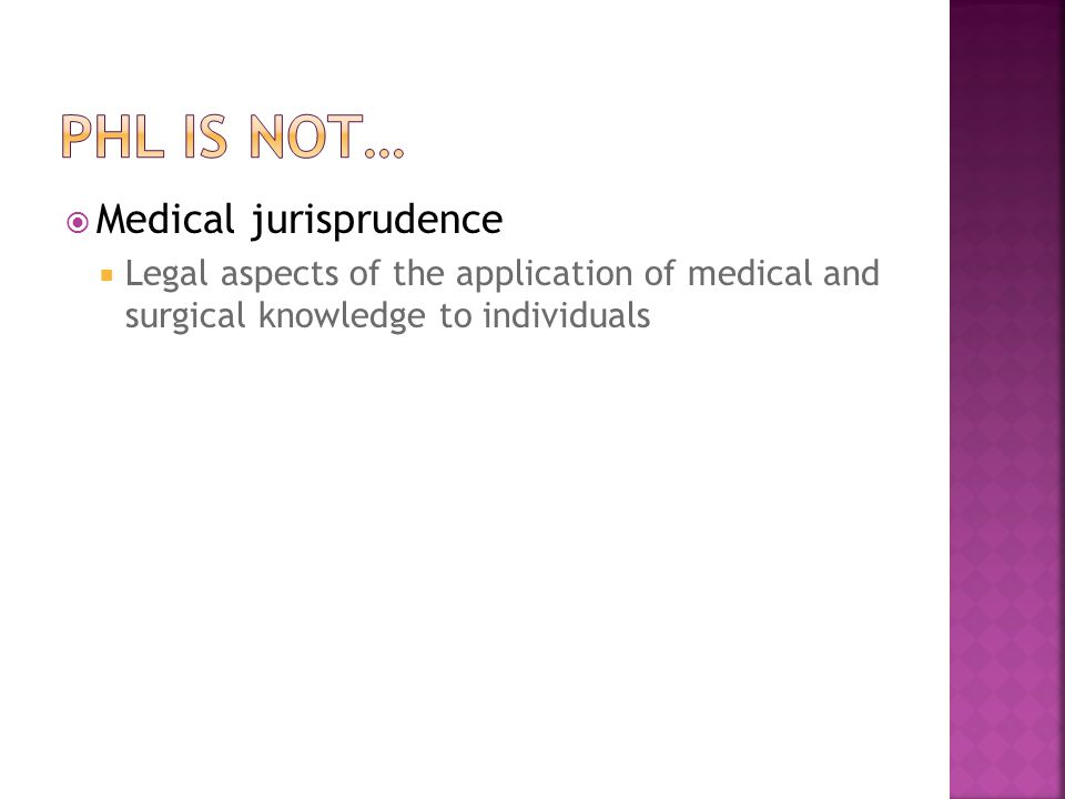  PHL is the study of  The legal powers and duties of the state To assure the conditions for people to be healthy and  The limitations on the power of the state to constrain the autonomy, privacy, liberty, proprietary, or other legally protected interests of individuals f or the protection or promotion of community health