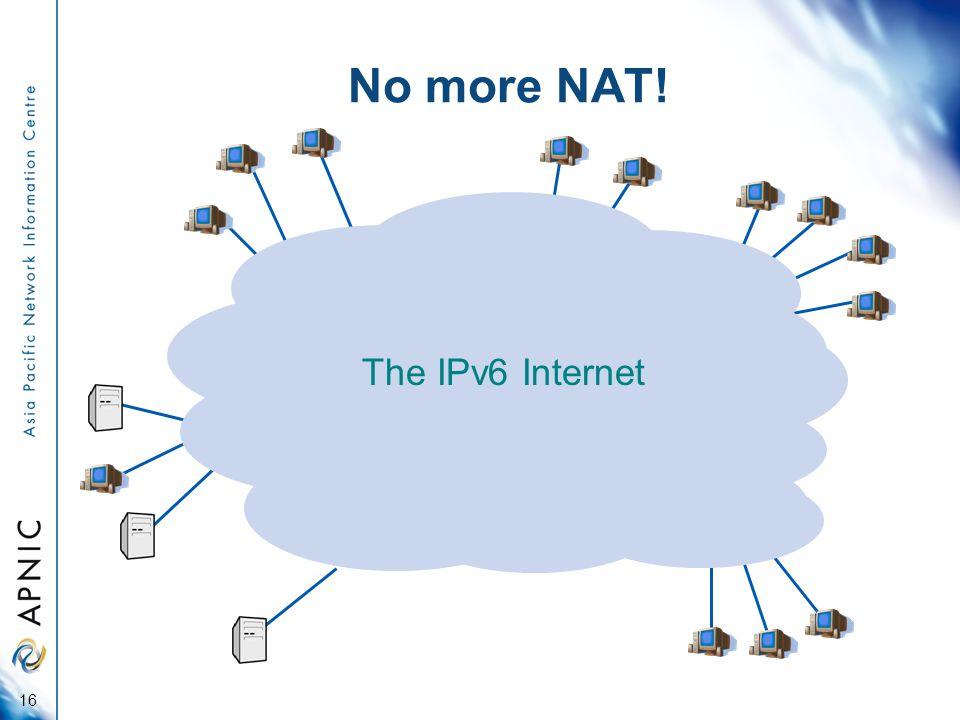 The IPv6 Internet No more NAT! 16