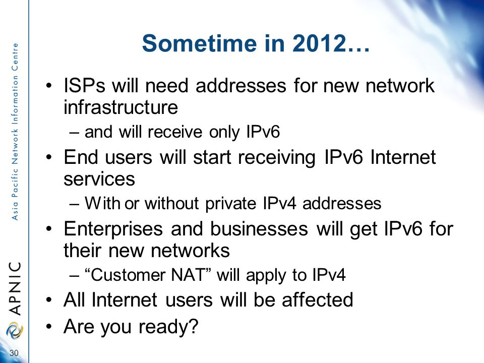 Sometime in 2012… ISPs will need addresses for new network infrastructure –and will receive only IPv6 End users will start receiving IPv6 Internet services –With or without private IPv4 addresses Enterprises and businesses will get IPv6 for their new networks – Customer NAT will apply to IPv4 All Internet users will be affected Are you ready.