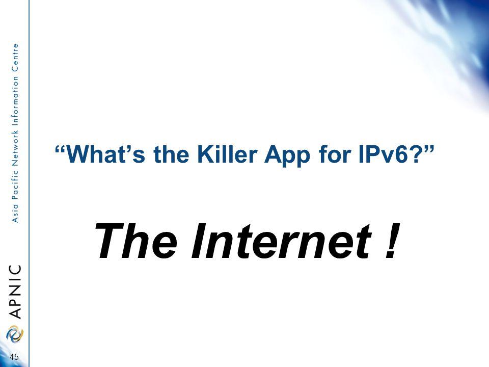 """""""What's the Killer App for IPv6?"""" The Internet ! 45"""