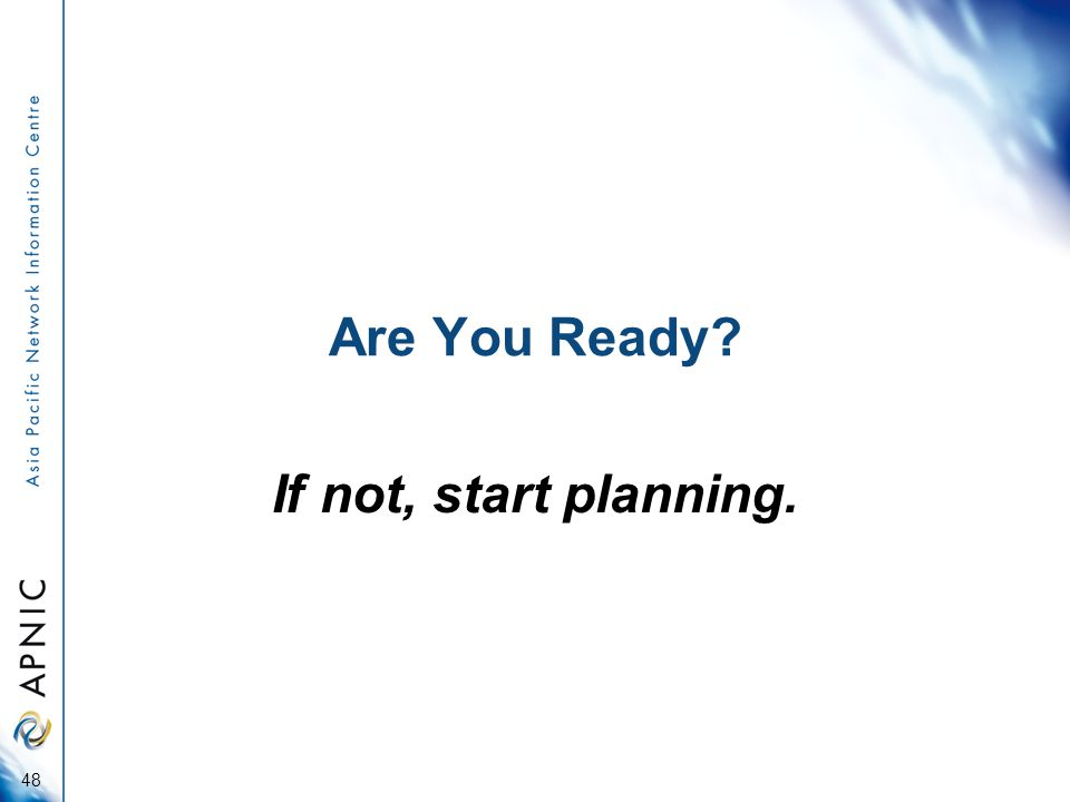 Are You Ready If not, start planning. 48