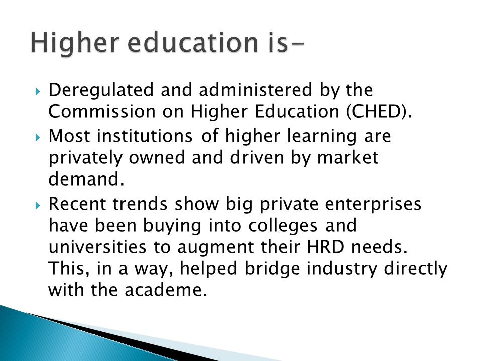 Deregulated and administered by the Commission on Higher Education (CHED).  Most institutions of higher learning are privately owned and driven by
