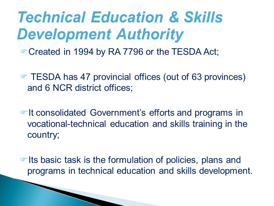  Created in 1994 by RA 7796 or the TESDA Act;  TESDA has 47 provincial offices (out of 63 provinces) and 6 NCR district offices;  It consolidated G