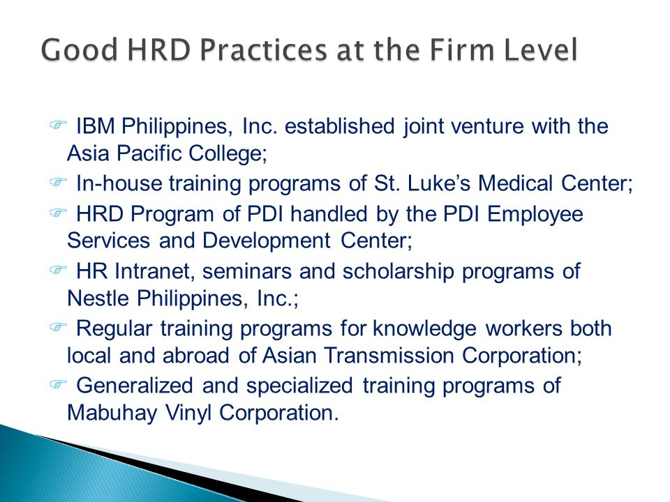  IBM Philippines, Inc. established joint venture with the Asia Pacific College;  In-house training programs of St. Luke's Medical Center;  HRD Prog
