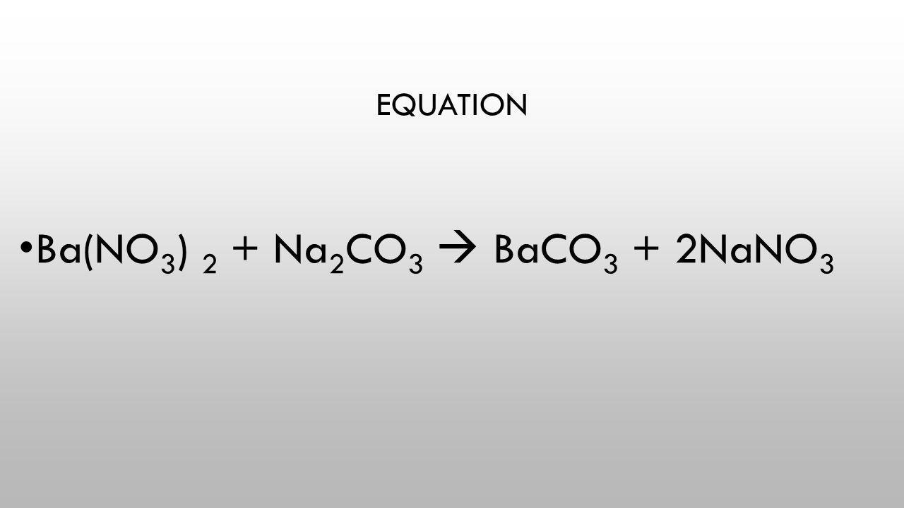EQUATION Ba(NO 3 ) 2 + Na 2 CO 3  BaCO 3 + 2NaNO 3