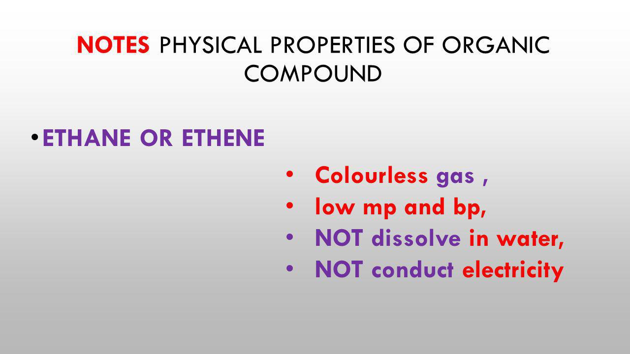NOTES PHYSICAL PROPERTIES OF ORGANIC COMPOUND ETHANE OR ETHENE Colourless gas, low mp and bp, NOT dissolve in water, NOT conduct electricity