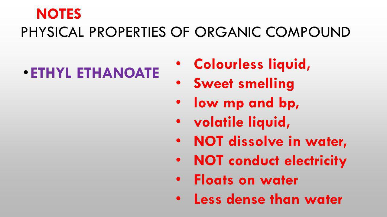 PHYSICAL PROPERTIES OF ORGANIC COMPOUND ETHYL ETHANOATE Colourless liquid, Sweet smelling low mp and bp, volatile liquid, NOT dissolve in water, NOT c