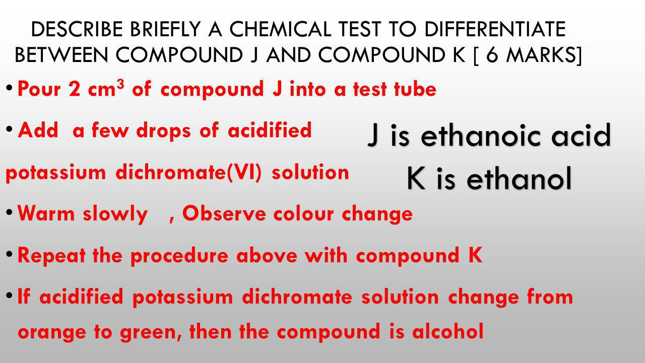 DESCRIBE BRIEFLY A CHEMICAL TEST TO DIFFERENTIATE BETWEEN COMPOUND J AND COMPOUND K [ 6 MARKS] Pour 2 cm 3 of compound J into a test tube Add a few dr