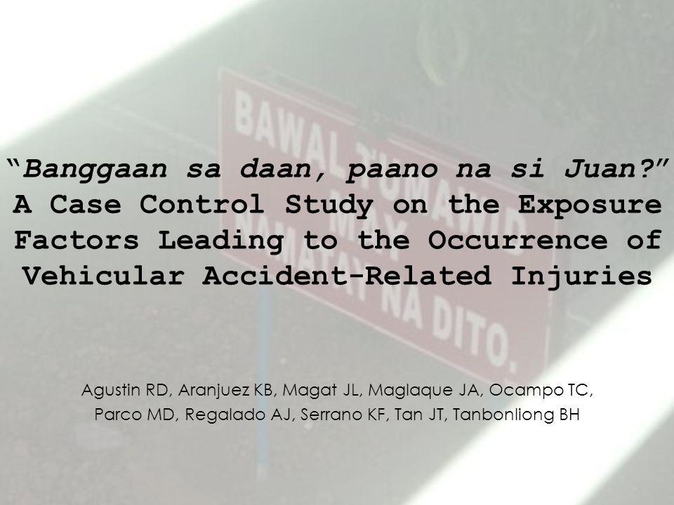 Banggaan sa daan, paano na si Juan A Case Control Study on the Exposure Factors Leading to the Occurrence of Vehicular Accident-Related Injuries Agustin RD, Aranjuez KB, Magat JL, Maglaque JA, Ocampo TC, Parco MD, Regalado AJ, Serrano KF, Tan JT, Tanbonliong BH