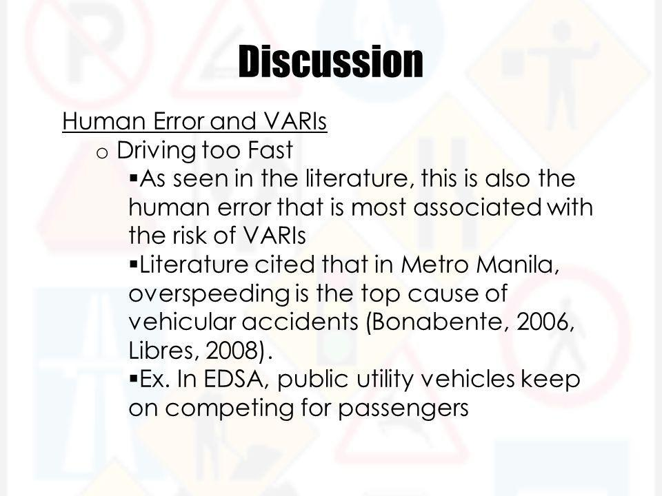 Discussion Human Error and VARIs o Driving too Fast  As seen in the literature, this is also the human error that is most associated with the risk of VARIs  Literature cited that in Metro Manila, overspeeding is the top cause of vehicular accidents (Bonabente, 2006, Libres, 2008).