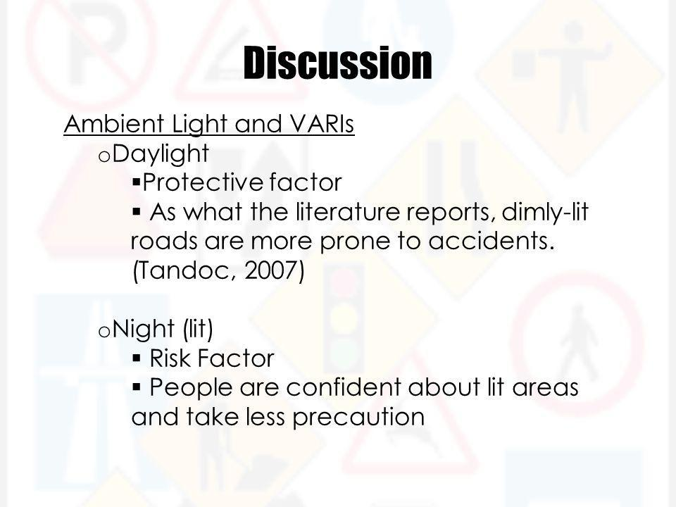 Discussion Ambient Light and VARIs o Daylight  Protective factor  As what the literature reports, dimly-lit roads are more prone to accidents.