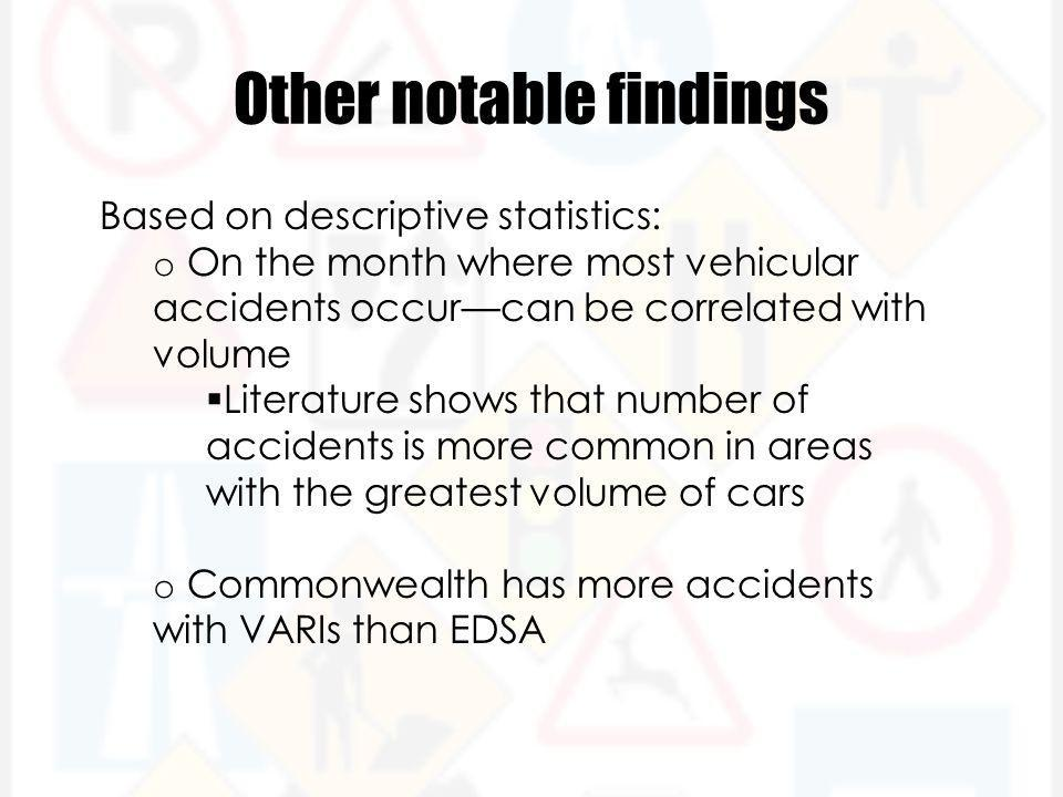 Other notable findings Based on descriptive statistics: o On the month where most vehicular accidents occur—can be correlated with volume  Literature shows that number of accidents is more common in areas with the greatest volume of cars o Commonwealth has more accidents with VARIs than EDSA