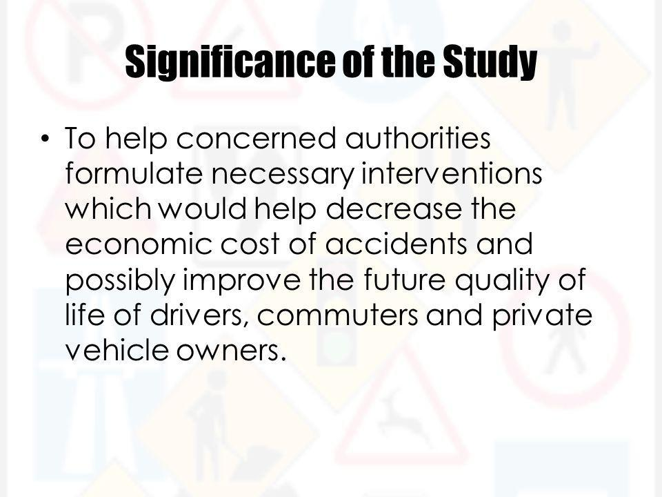 Significance of the Study To help concerned authorities formulate necessary interventions which would help decrease the economic cost of accidents and possibly improve the future quality of life of drivers, commuters and private vehicle owners.