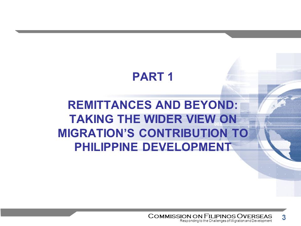 3 PART 1 REMITTANCES AND BEYOND: TAKING THE WIDER VIEW ON MIGRATION'S CONTRIBUTION TO PHILIPPINE DEVELOPMENT Commission on Filipinos Overseas Responding to the Challenges of Migration and Development