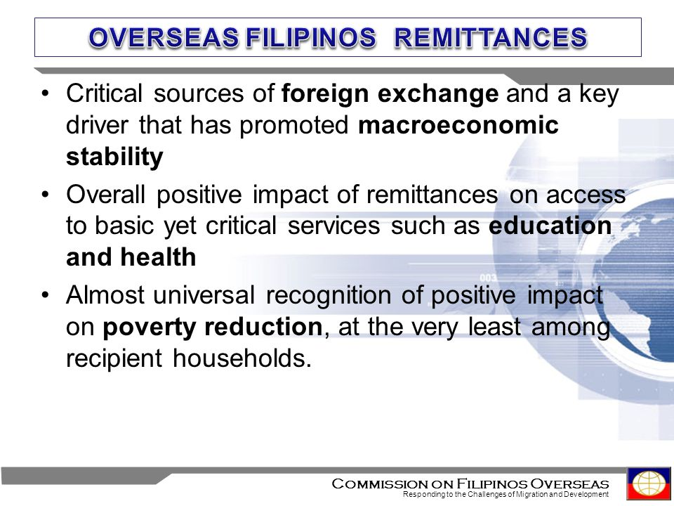 6 Commission on Filipinos Overseas Responding to the Challenges of Migration and Development Critical sources of foreign exchange and a key driver that has promoted macroeconomic stability Overall positive impact of remittances on access to basic yet critical services such as education and health Almost universal recognition of positive impact on poverty reduction, at the very least among recipient households.