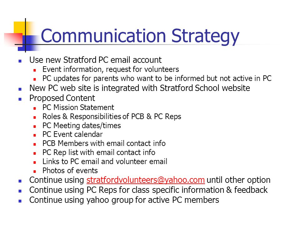 Communication Strategy Use new Stratford PC email account Event information, request for volunteers PC updates for parents who want to be informed but not active in PC New PC web site is integrated with Stratford School website Proposed Content PC Mission Statement Roles & Responsibilities of PCB & PC Reps PC Meeting dates/times PC Event calendar PCB Members with email contact info PC Rep list with email contact info Links to PC email and volunteer email Photos of events Continue using stratfordvolunteers@yahoo.com until other optionstratfordvolunteers@yahoo.com Continue using PC Reps for class specific information & feedback Continue using yahoo group for active PC members