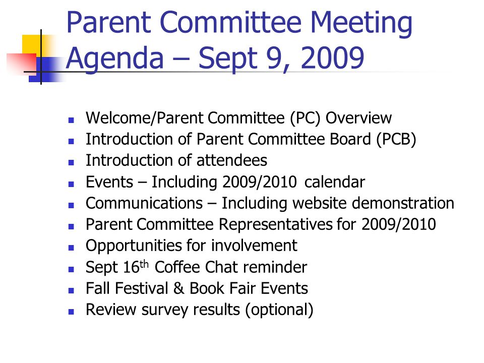 Parent Committee Meeting Agenda – Sept 9, 2009 Welcome/Parent Committee (PC) Overview Introduction of Parent Committee Board (PCB) Introduction of attendees Events – Including 2009/2010 calendar Communications – Including website demonstration Parent Committee Representatives for 2009/2010 Opportunities for involvement Sept 16 th Coffee Chat reminder Fall Festival & Book Fair Events Review survey results (optional)