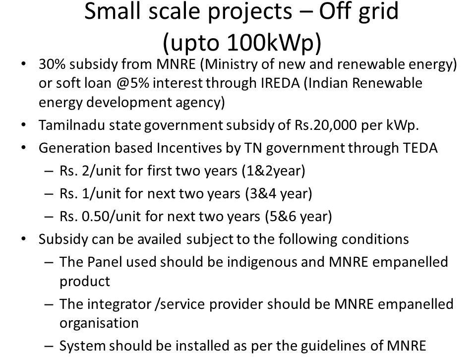Small scale projects – Grid interactive (upto 100kWp) Referred to as Rooftop PV & Small Solar Power Generation Programme (RPSSGP) Solar power projects to be connected to distribution network at voltage levels below 33 kV.