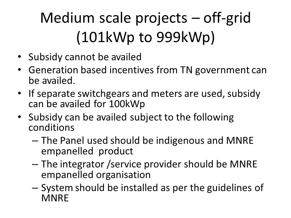 Medium scale projects – grid interactive (101kWp to 999kWp) Power can be sold as per PPA of SNA REC (Renewable energy certificate)can be availed for 1MWhr generation and transmission to the nodal agency distribution grid Generation based incentive as per RPSSGP scheme can be availed.