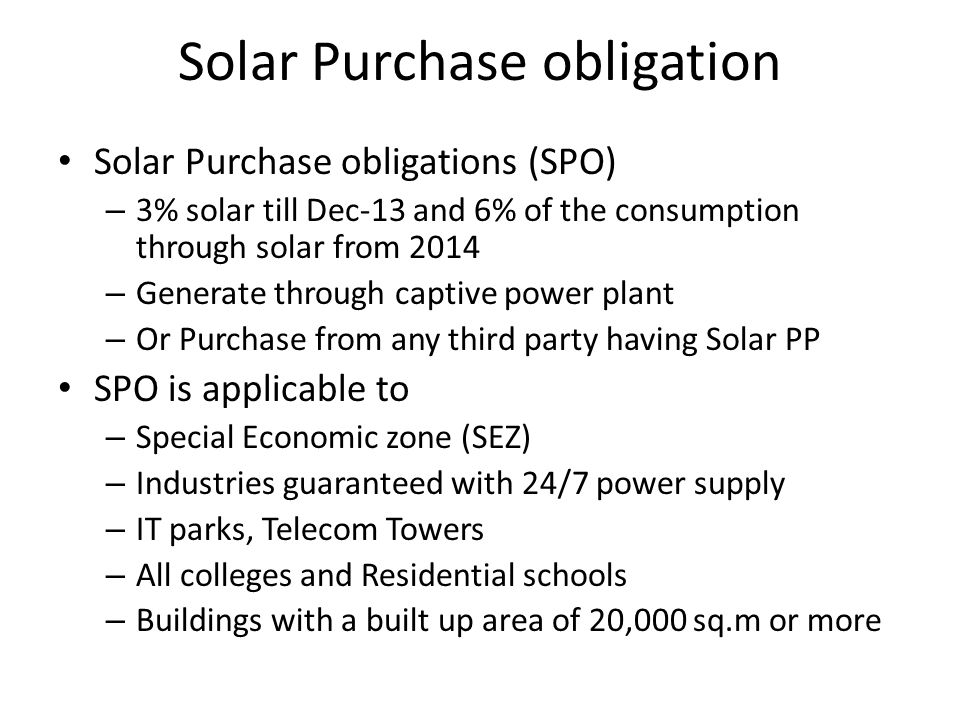 Solar Purchase obligation Solar Purchase obligations (SPO) – 3% solar till Dec-13 and 6% of the consumption through solar from 2014 – Generate through
