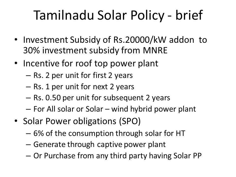 Tamilnadu Solar Policy - brief Investment Subsidy of Rs.20000/kW addon to 30% investment subsidy from MNRE Incentive for roof top power plant – Rs. 2