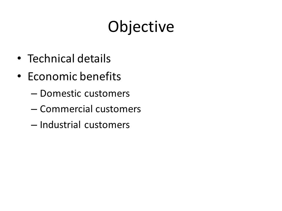 Objective Technical details Economic benefits – Domestic customers – Commercial customers – Industrial customers