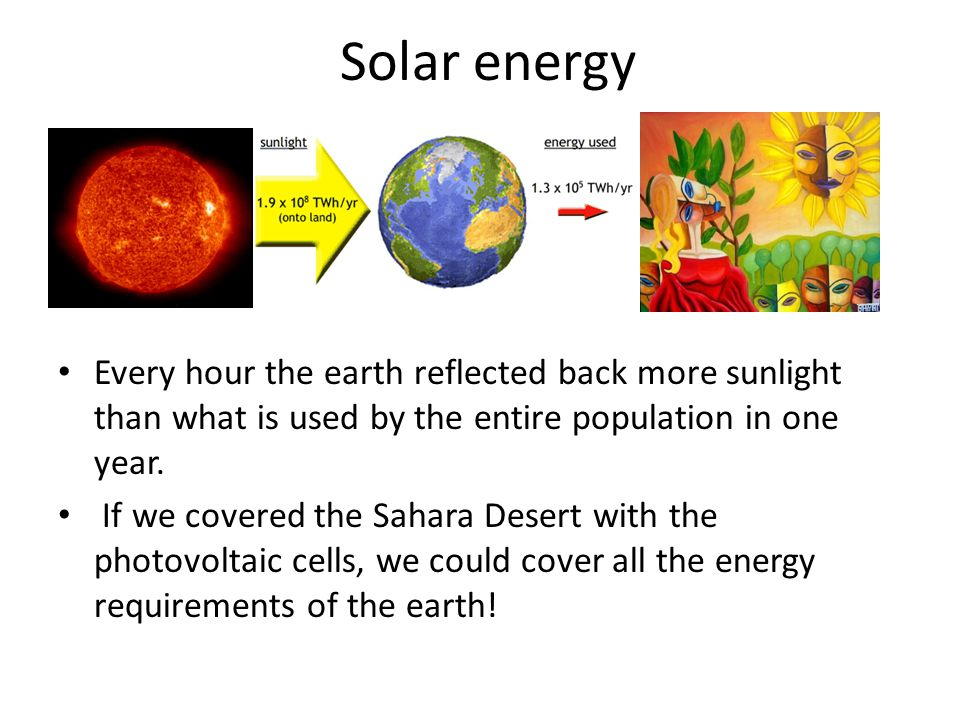 Solar energy Every hour the earth reflected back more sunlight than what is used by the entire population in one year.