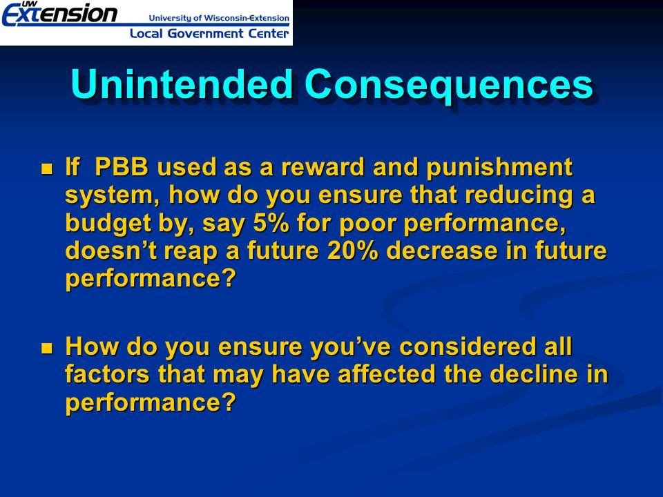Unintended Consequences If PBB used as a reward and punishment system, how do you ensure that reducing a budget by, say 5% for poor performance, doesn