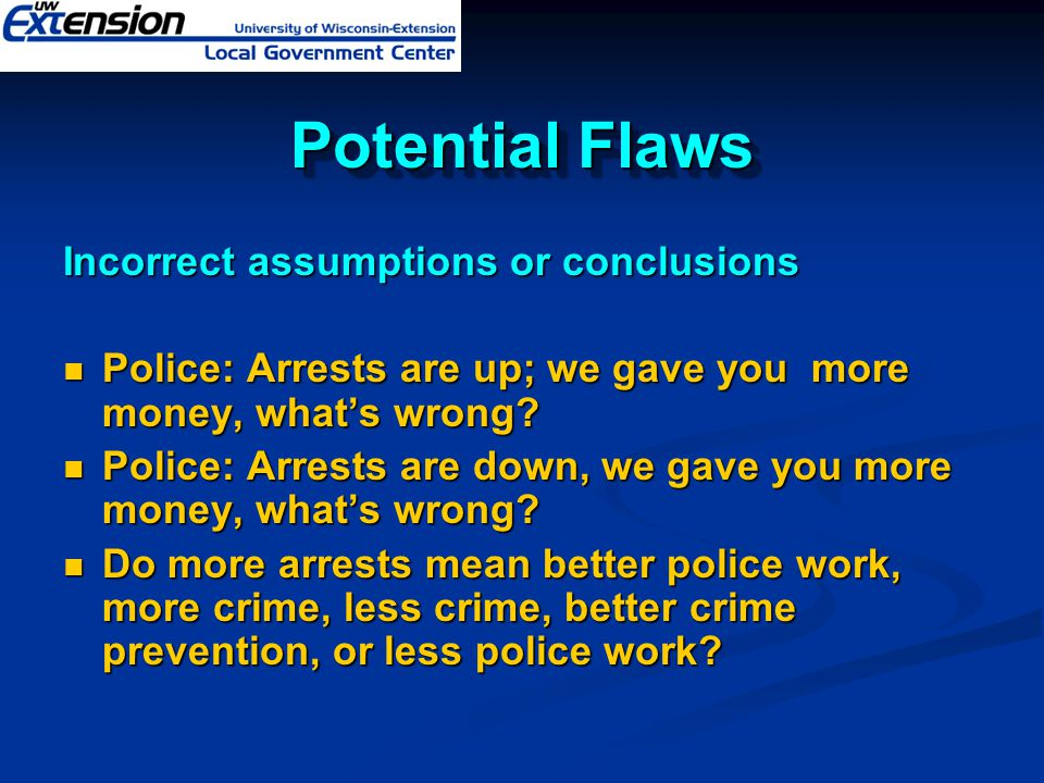 Potential Flaws Incorrect assumptions or conclusions Police: Arrests are up; we gave you more money, what's wrong? Police: Arrests are up; we gave you