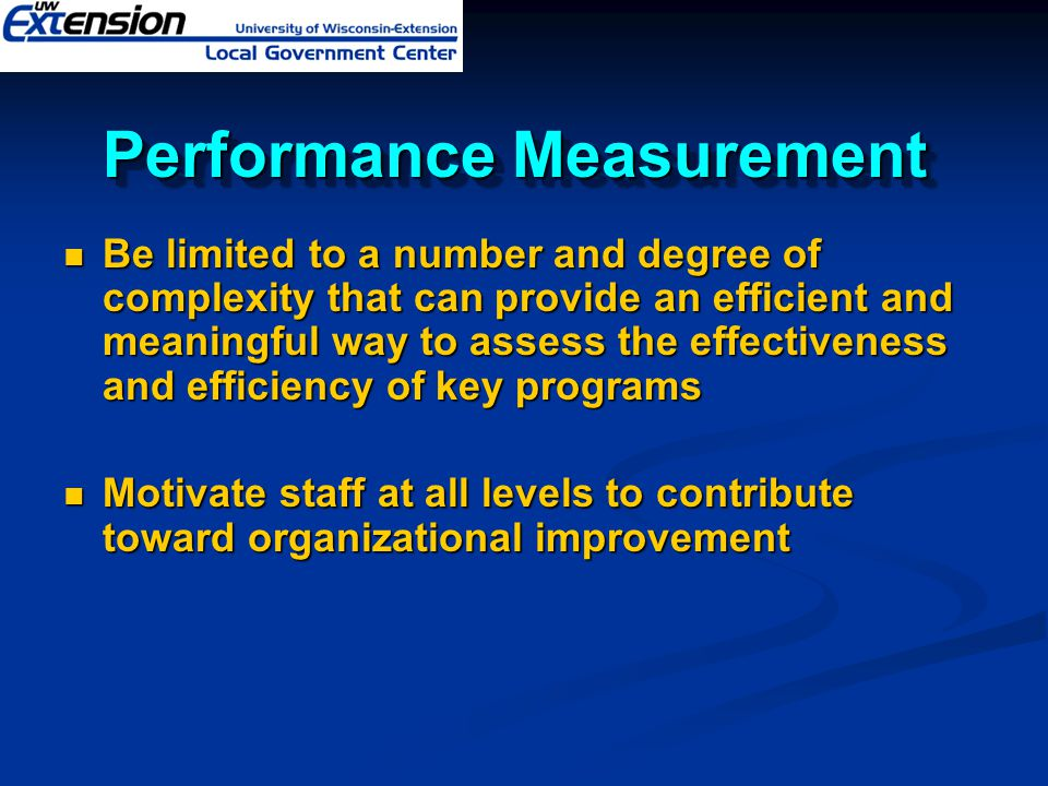 Performance Measurement Be limited to a number and degree of complexity that can provide an efficient and meaningful way to assess the effectiveness a