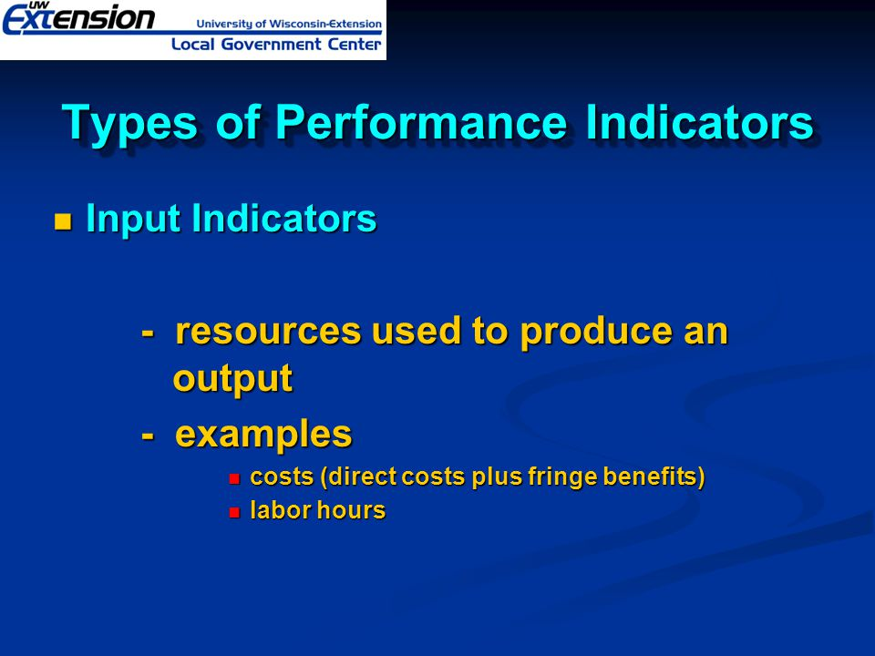Types of Performance Indicators Input Indicators Input Indicators - resources used to produce an output - examples costs (direct costs plus fringe ben