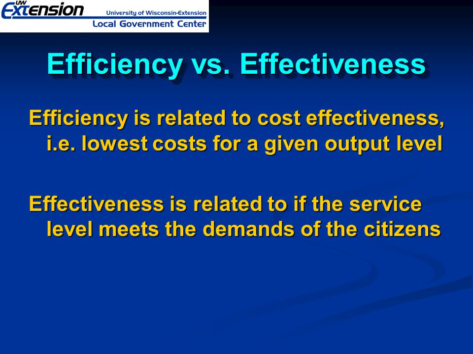 Efficiency vs. Effectiveness Efficiency is related to cost effectiveness, i.e. lowest costs for a given output level Effectiveness is related to if th