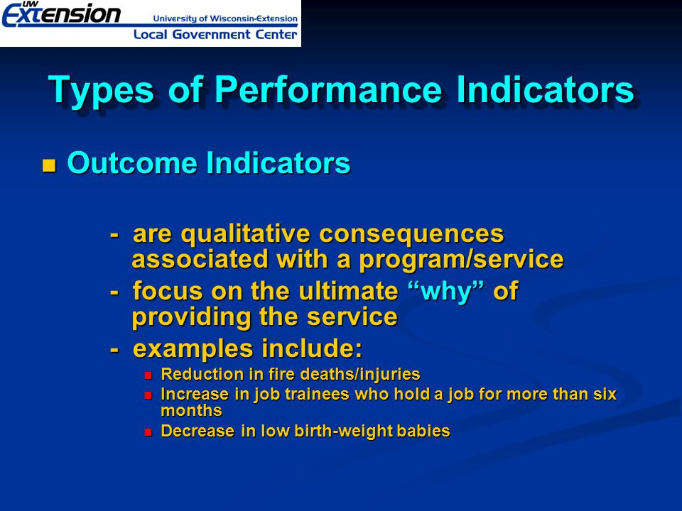 Types of Performance Indicators Outcome Indicators Outcome Indicators - are qualitative consequences associated with a program/service - focus on the