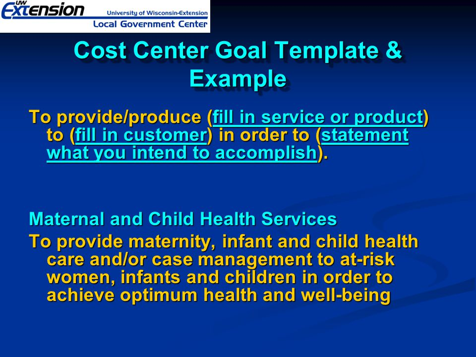Cost Center Goal Template & Example To provide/produce (fill in service or product) to (fill in customer) in order to (statement what you intend to ac