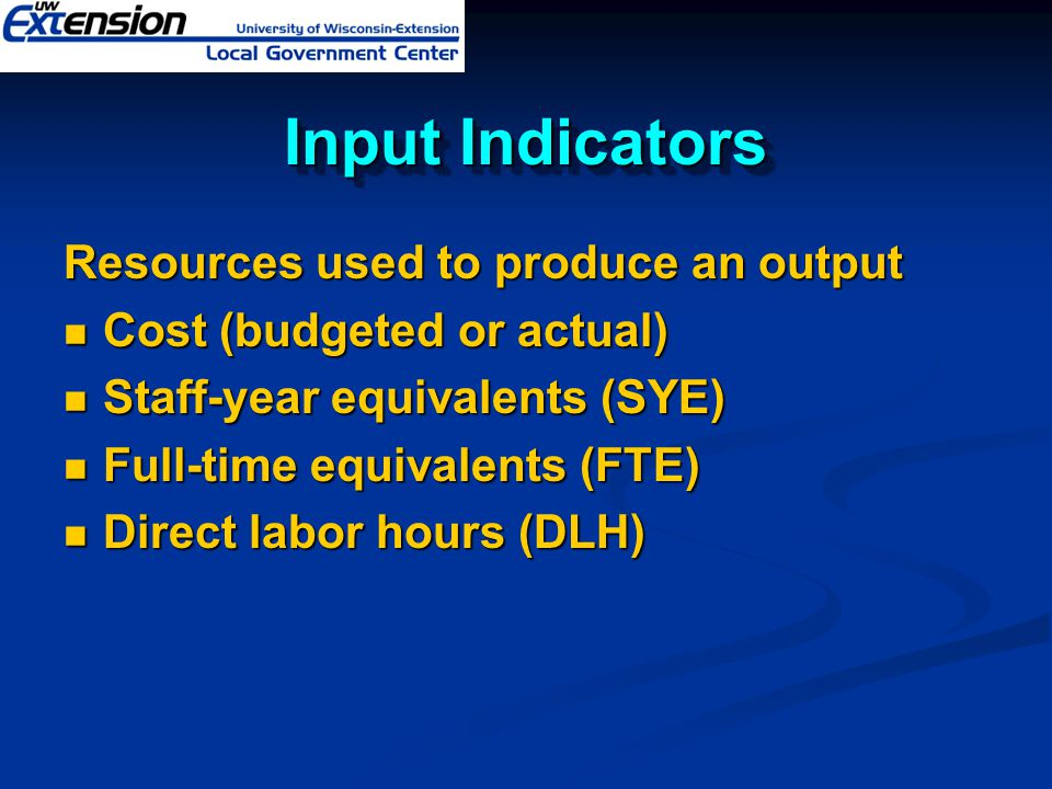 Input Indicators Resources used to produce an output Cost (budgeted or actual) Cost (budgeted or actual) Staff-year equivalents (SYE) Staff-year equiv
