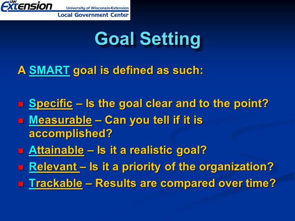Goal Setting A SMART goal is defined as such: Specific – Is the goal clear and to the point? Specific – Is the goal clear and to the point? Measurable