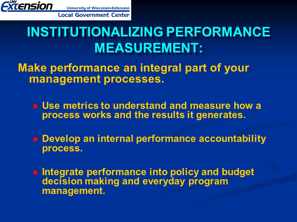 INSTITUTIONALIZING PERFORMANCE MEASUREMENT: Make performance an integral part of your management processes. Use metrics to understand and measure how
