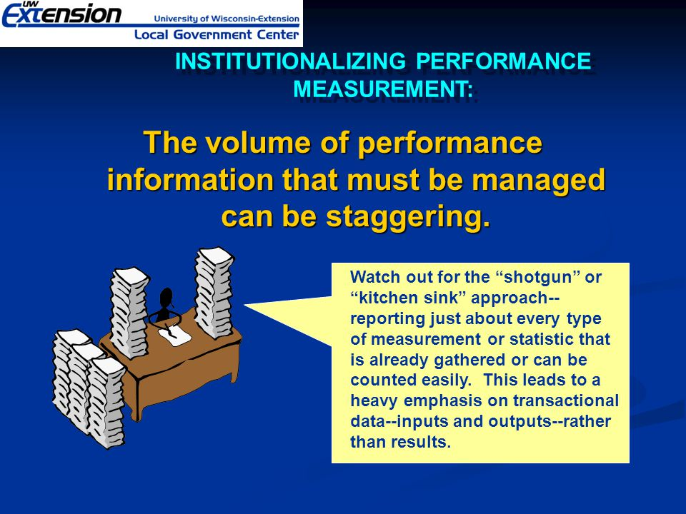 """The volume of performance information that must be managed can be staggering. Watch out for the """"shotgun"""" or """"kitchen sink"""" approach-- reporting just"""