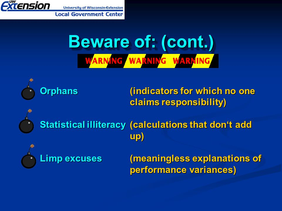 Beware of: (cont.) Orphans (indicators for which no one claims responsibility) Statistical illiteracy (calculations that don't add up) Limp excuses (m