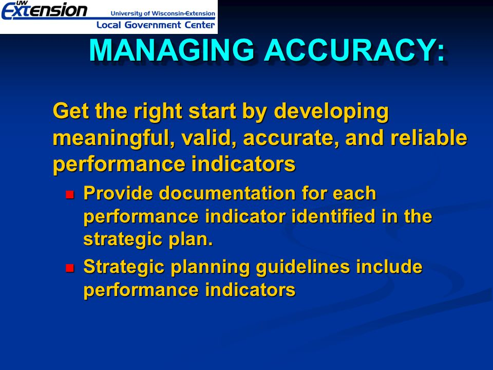  Get the right start by developing meaningful, valid, accurate, and reliable performance indicators Provide documentation for each performance indica