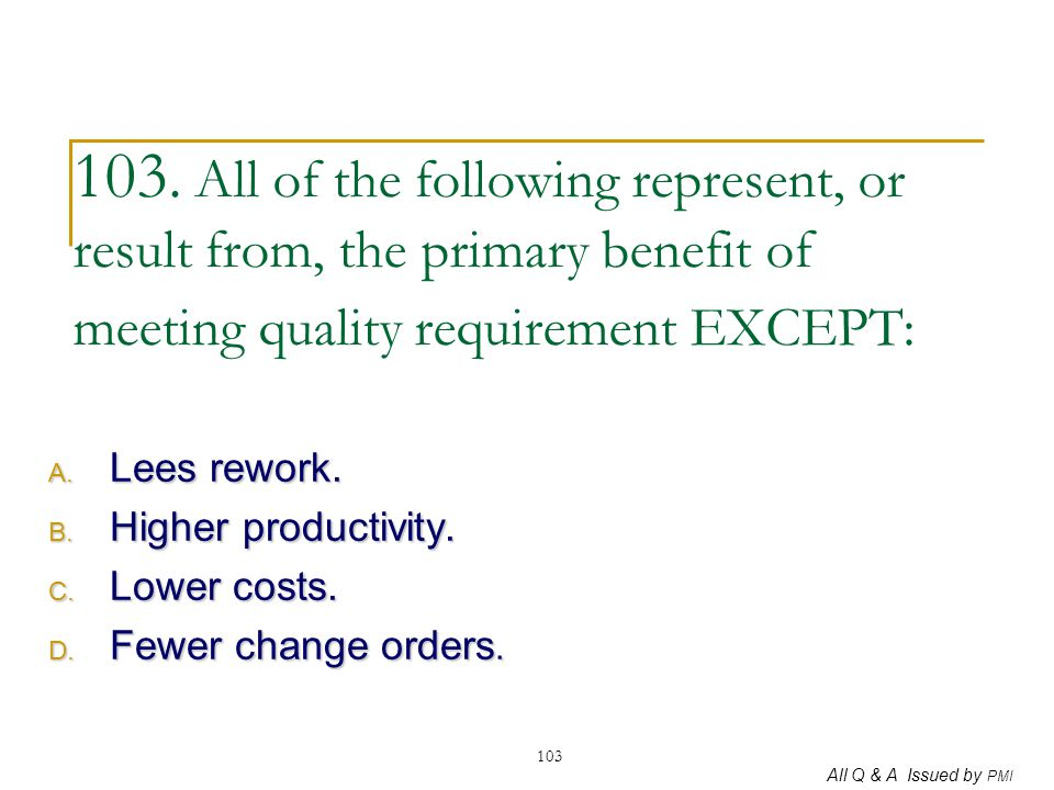 All Q & A Issued by PMI 103 103. All of the following represent, or result from, the primary benefit of meeting quality requirement EXCEPT: A. Lees re