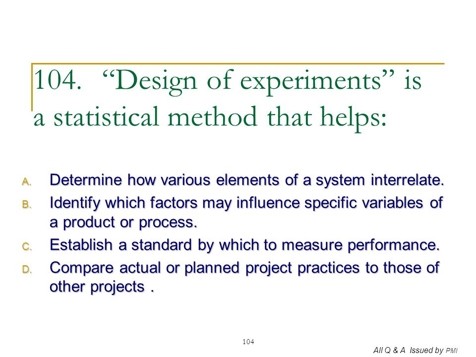 """All Q & A Issued by PMI 104 104. """"Design of experiments"""" is a statistical method that helps: A. Determine how various elements of a system interrelate"""